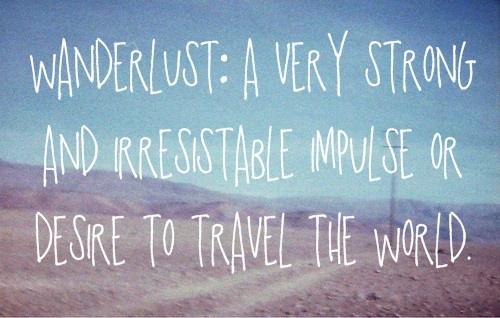 wanderlust (sem tradução no Português): impulso muito forte e irresistível de viajar pelo mundo